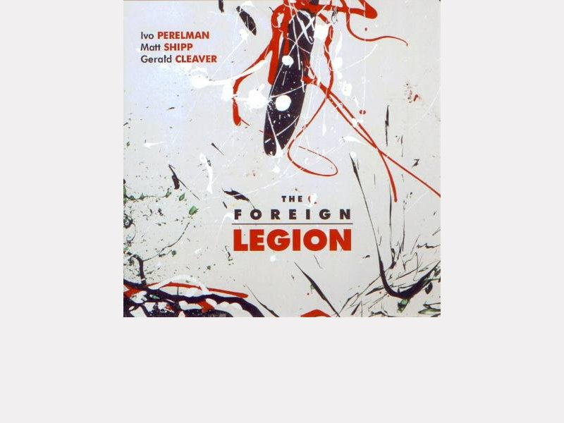 "Ivo Perelman / Matt Shipp / Gerald Cleaver : ""The Foreign Legion"""