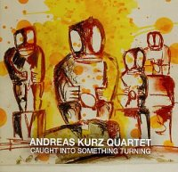 Andreas KURZ Quartet : « Caught Into Something Turning » -  voir en grand cette image
