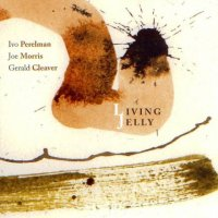 Ivo Perelman / Joe Morris / Gerald Cleaver : « Living Jelly » -  voir en grand cette image
